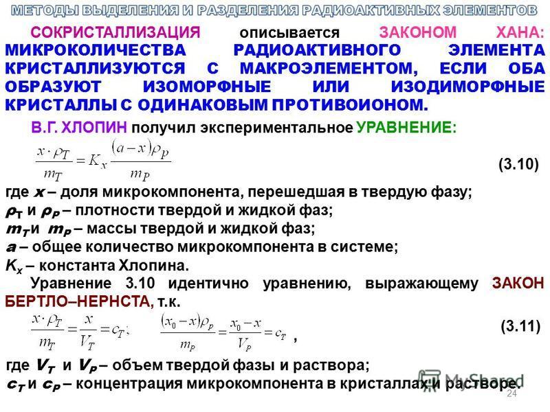 24 СОКРИСТАЛЛИЗАЦИЯ описывается ЗАКОНОМ ХАНА: МИКРОКОЛИЧЕСТВА РАДИОАКТИВНОГО ЭЛЕМЕНТА КРИСТАЛЛИЗУЮТСЯ С МАКРОЭЛЕМЕНТОМ, ЕСЛИ ОБА ОБРАЗУЮТ ИЗОМОРФНЫЕ ИЛИ ИЗОДИМОРФНЫЕ КРИСТАЛЛЫ С ОДИНАКОВЫМ ПРОТИВОИОНОМ. В.Г. ХЛОПИН получил экспериментальное УРАВНЕНИЕ