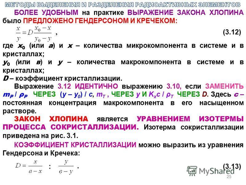 25 БОЛЕЕ УДОБНЫМ на практике ВЫРАЖЕНИЕ ЗАКОНА ХЛОПИНА было ПРЕДЛОЖЕНО ГЕНДЕРСОНОМ И КРЕЧЕКОМ:, (3.12) где x 0 (или а ) и x – количества микрокомпонента в системе и в кристаллах; y 0 (или в ) и y – количества макрокомпонента в системе и в кристаллах;