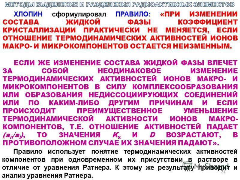 37 ХЛОПИН сформулировал ПРАВИЛО: «ПРИ ИЗМЕНЕНИИ СОСТАВА ЖИДКОЙ ФАЗЫ КОЭФФИЦИЕНТ КРИСТАЛЛИЗАЦИИ ПРАКТИЧЕСКИ НЕ МЕНЯЕТСЯ, ЕСЛИ ОТНОШЕНИЕ ТЕРМОДИНАМИЧЕСКИХ АКТИВНОСТЕЙ ИОНОВ МАКРО- И МИКРОКОМПОНЕНТОВ ОСТАЕТСЯ НЕИЗМЕННЫМ. ЕСЛИ ЖЕ ИЗМЕНЕНИЕ СОСТАВА ЖИДКОЙ