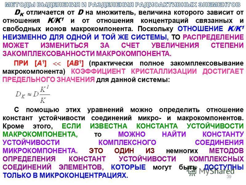 39 D K отличается от D на множитель, величина которого зависит от отношения K/K 1 и от отношения концентраций связанных и свободных ионов макрокомпонента. Поскольку ОТНОШЕНИЕ K/K 1 НЕИЗМЕННО ДЛЯ ОДНОЙ И ТОЙ ЖЕ СИСТЕМЫ, ТО РАСПРЕДЕЛЕНИЕ МОЖЕТ ИЗМЕНИТЬ