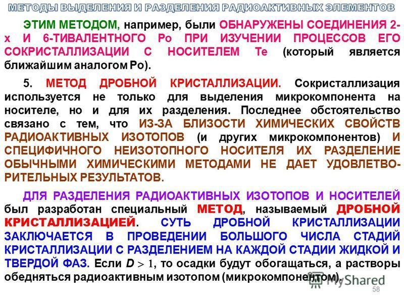 58 ЭТИМ МЕТОДОМ, например, были ОБНАРУЖЕНЫ СОЕДИНЕНИЯ 2- х И 6-ТИВАЛЕНТНОГО Po ПРИ ИЗУЧЕНИИ ПРОЦЕССОВ ЕГО СОКРИСТАЛЛИЗАЦИИ С НОСИТЕЛЕМ Те (который является ближайшим аналогом Po). 5. МЕТОД ДРОБНОЙ КРИСТАЛЛИЗАЦИИ. Сокристаллизация используется не толь