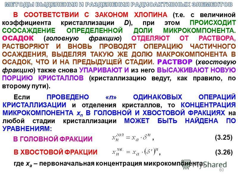 60 В СООТВЕТСТВИИ С ЗАКОНОМ ХЛОПИНА (т.е. с величиной коэффициента кристаллизации D), при этом ПРОИСХОДИТ СООСАЖДЕНИЕ ОПРЕДЕЛЕННОЙ ДОЛИ МИКРОКОМПОНЕНТА. ОСАДОК (головную фракцию) ОТДЕЛЯЮТ ОТ РАСТВОРА, РАСТВОРЯЮТ И ВНОВЬ ПРОВОДЯТ ОПЕРАЦИЮ ЧАСТИЧНОГО О