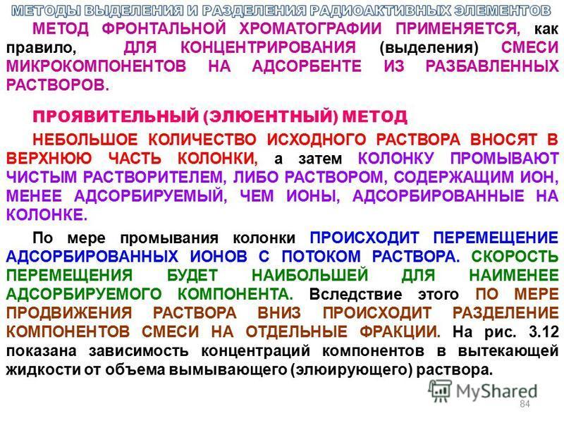 84 МЕТОД ФРОНТАЛЬНОЙ ХРОМАТОГРАФИИ ПРИМЕНЯЕТСЯ, как правило, ДЛЯ КОНЦЕНТРИРОВАНИЯ (выделения) СМЕСИ МИКРОКОМПОНЕНТОВ НА АДСОРБЕНТЕ ИЗ РАЗБАВЛЕННЫХ РАСТВОРОВ. ПРОЯВИТЕЛЬНЫЙ (ЭЛЮЕНТНЫЙ) МЕТОД НЕБОЛЬШОЕ КОЛИЧЕСТВО ИСХОДНОГО РАСТВОРА ВНОСЯТ В ВЕРХНЮЮ ЧАС