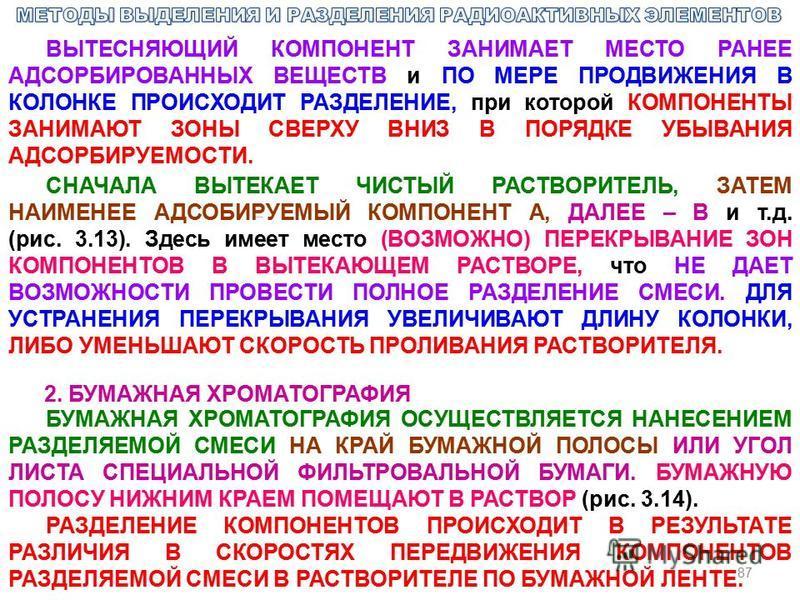 87 ВЫТЕСНЯЮЩИЙ КОМПОНЕНТ ЗАНИМАЕТ МЕСТО РАНЕЕ АДСОРБИРОВАННЫХ ВЕЩЕСТВ и ПО МЕРЕ ПРОДВИЖЕНИЯ В КОЛОНКЕ ПРОИСХОДИТ РАЗДЕЛЕНИЕ, при которой КОМПОНЕНТЫ ЗАНИМАЮТ ЗОНЫ СВЕРХУ ВНИЗ В ПОРЯДКЕ УБЫВАНИЯ АДСОРБИРУЕМОСТИ. СНАЧАЛА ВЫТЕКАЕТ ЧИСТЫЙ РАСТВОРИТЕЛЬ, ЗА