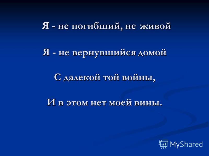 Я - не погибший, не живой Я - не вернувшийся домой С далекой той войны, И в этом нет моей вины. Я - не погибший, не живой Я - не вернувшийся домой С далекой той войны, И в этом нет моей вины.