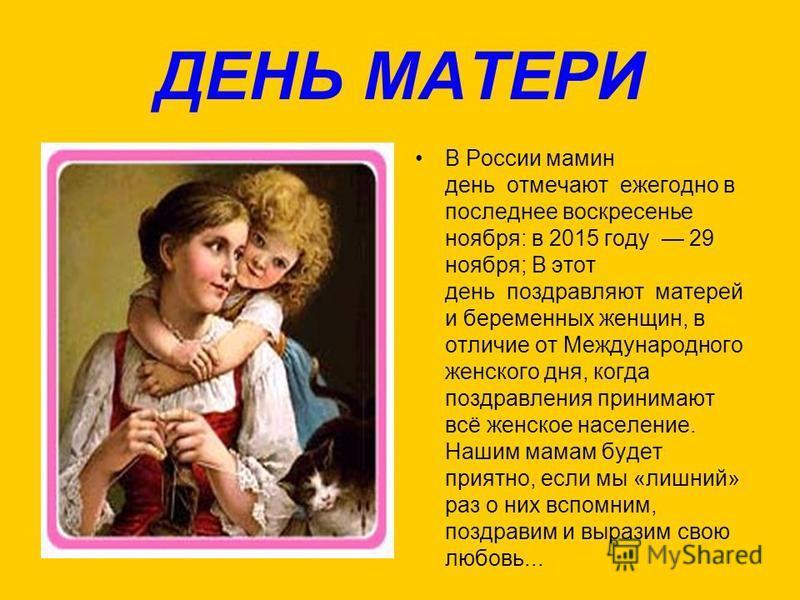 ДЕНЬ МАТЕРИ В России мамин день отмечают ежегодно в последнее воскресенье ноября: в 2015 году 29 ноября; В этот день поздравляют матерей и беременных женщин, в отличие от Международного женского дня, когда поздравления принимают всё женское население