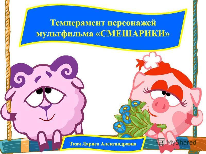 Темперамент персонажей мультфильма «СМЕШАРИКИ» Ткач Лариса Александровна