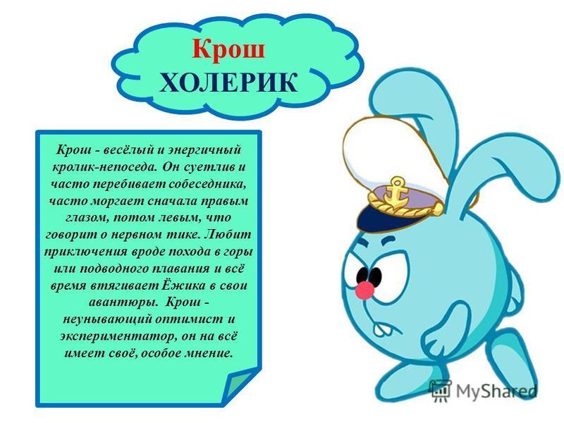 Крош ХОЛЕРИК Крош - весёлый и энергичный кролик-непоседа. Он суетлив и часто перебивает собеседника, часто моргает сначала правым глазом, потом левым, что говорит о нервном тике. Любит приключения вроде похода в горы или подводного плавания и всё вре