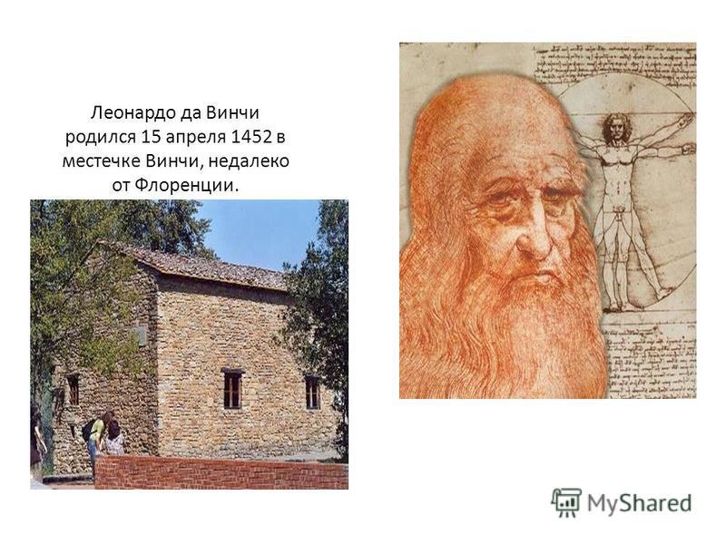 Леонардо да Винчи родился 15 апреля 1452 в местечке Винчи, недалеко от Флоренции.