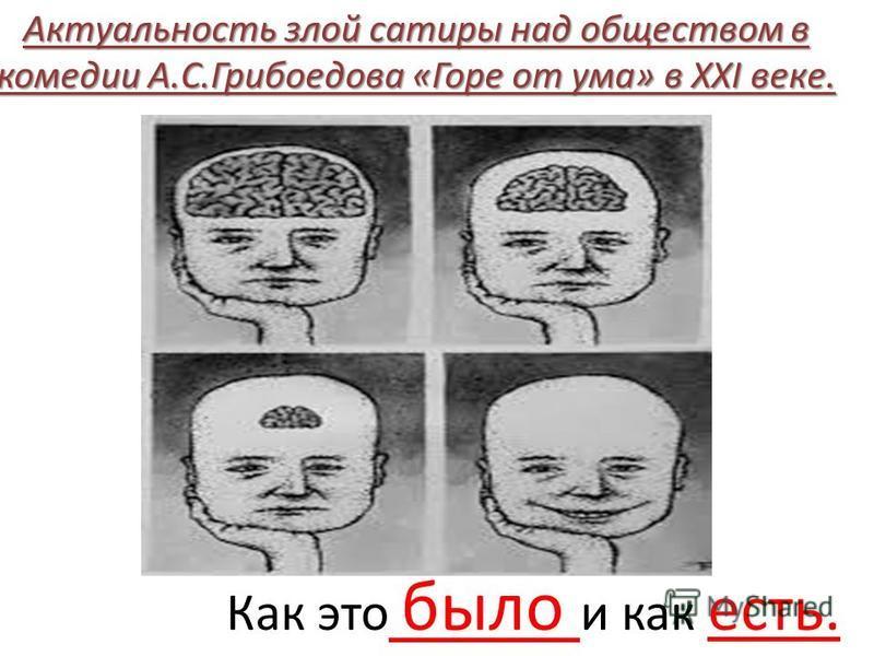 Как это было и как есть. Актуальность злой сатиры над обществом в комедии А.С.Грибоедова «Горе от ума» в ХХI веке.