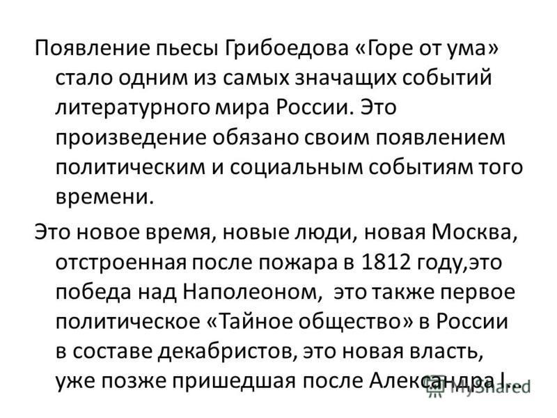 Появление пьесы Грибоедова «Горе от ума» стало одним из самых значащих событий литературного мира России. Это произведение обязано своим появлением политическим и социальным событиям того времени. Это новое время, новые люди, новая Москва, отстроенна