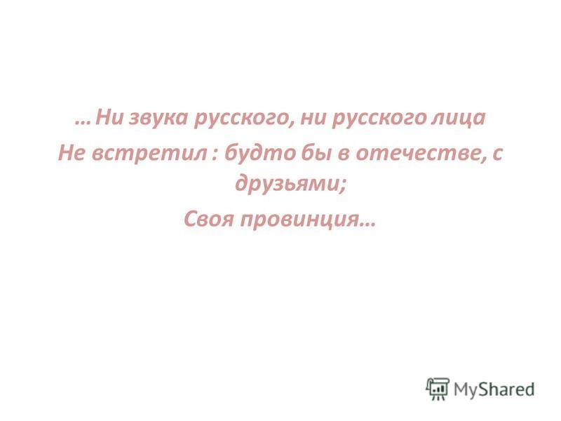 …Ни звука русского, ни русского лица Не встретил : будто бы в отечестве, с друзьями; Своя провинция…