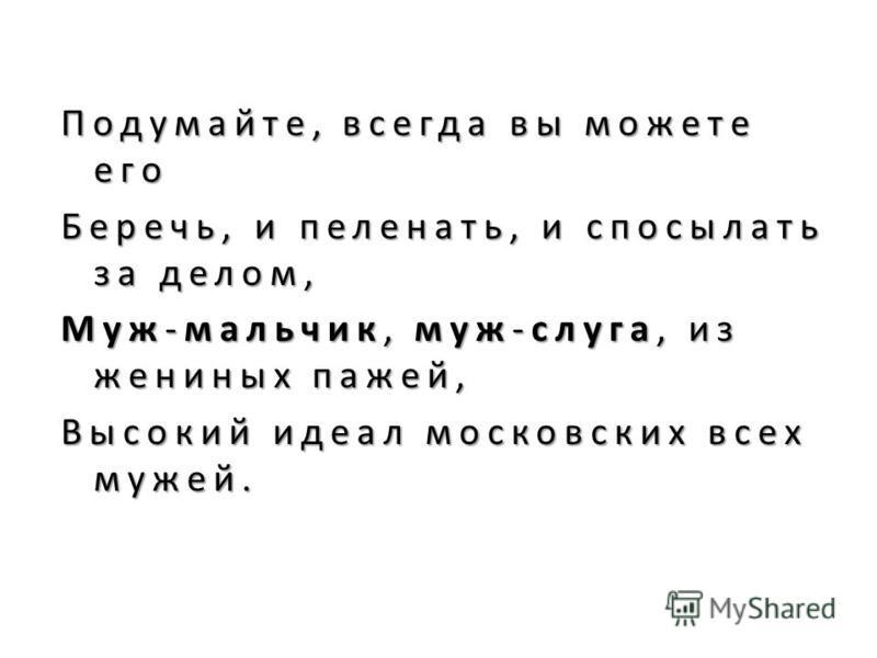 Подумайте, всегда вы можете его Беречь, и пеленать, и посылать за делом, Муж-мальчик, муж-слуга, из жениных пажей, Высокий идеал московских всех мужей. Высокий идеал московских всех мужей.