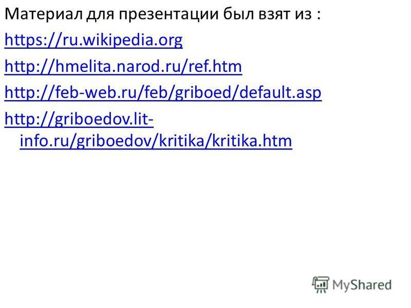 Материал для презентации был взят из : https://ru.wikipedia.org http://hmelita.narod.ru/ref.htm http://feb-web.ru/feb/griboed/default.asp http://griboedov.lit- info.ru/griboedov/kritika/kritika.htm