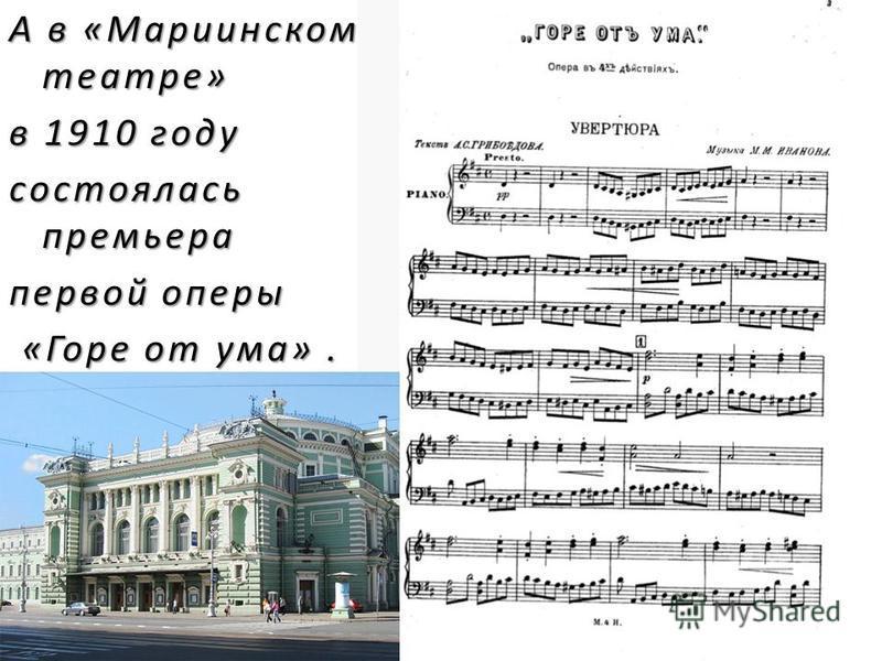 А в «Мариинском театре» в 1910 году состоялась премьера первой оперы «Горе от ума». «Горе от ума».