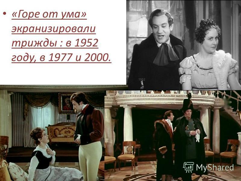 «Горе от ума» экранизировали трижды : в 1952 году, в 1977 и 2000.