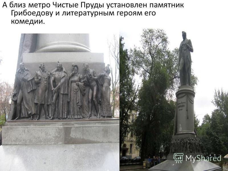 А близ метро Чистые Пруды установлен памятник Грибоедову и литературным героям его комедии.