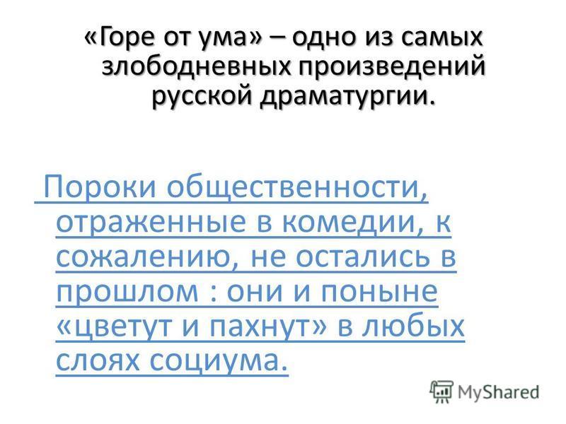 «Горе от ума» – одно из самых злободневных произведений русской драматургии. Пороки общественности, отраженные в комедии, к сожалению, не остались в прошлом : они и поныне «цветут и пахнут» в любых слоях социума.