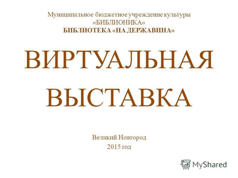 Муниципальное бюджетное учреждение культуры «БИБЛИОНИКА» БИБЛИОТЕКА «НА ДЕРЖАВИНА» ВИРТУАЛЬНАЯ ВЫСТАВКА Великий Новгород 2015 год
