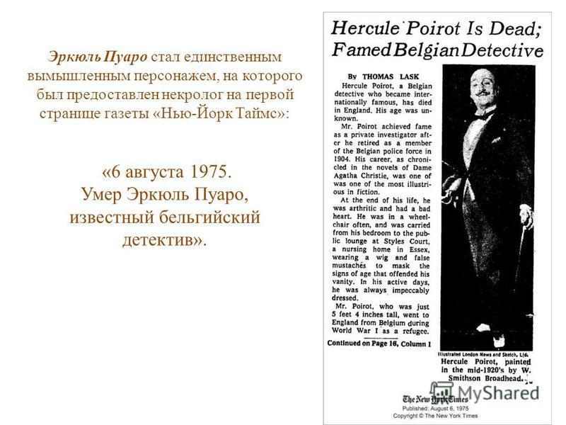Эркюль Пуаро стал единственным вымышленным персонажем, на которого был предоставлен некролог на первой странице газеты «Нью-Йорк Таймс»: «6 августа 1975. Умер Эркюль Пуаро, известный бельгийский детектив».