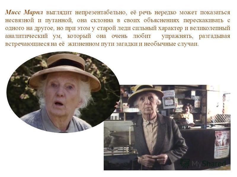 Мисс Марпл выглядит непрезентабельно, её речь нередко может показаться несвязной и путанной, она склонна в своих объяснениях перескакивать с одного на другое, но при этом у старой леди сильный характер и великолепный аналитический ум, который она оче