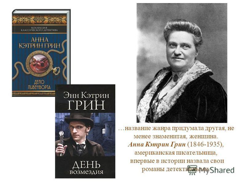 …название жанра придумала другая, не менее знаменитая, женщина. Анна Кэтрин Грин (1846-1935), американская писательница, впервые в истории назвала свои романы детективными.