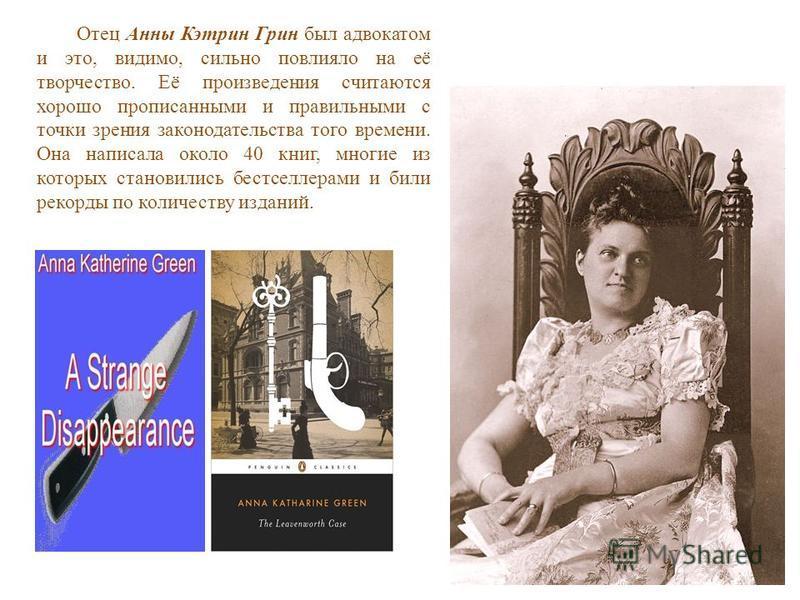 Отец Анны Кэтрин Грин был адвокатом и это, видимо, сильно повлияло на её творчество. Её произведения считаются хорошо прописанными и правильными с точки зрения законодательства того времени. Она написала около 40 книг, многие из которых становились б