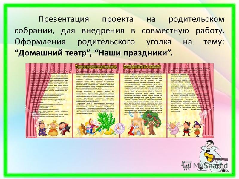 Презентация проекта на родительском собрании, для внедрения в совместную работу. Оформления родительского уголка на тему: Домашний театр, Наши праздники.