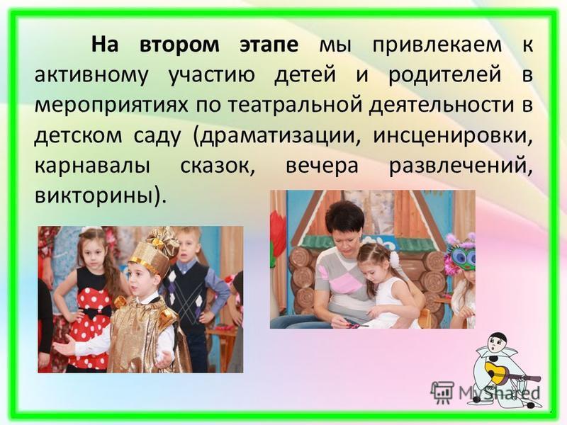 На втором этапе мы привлекаем к активному участию детей и родителей в мероприятиях по театральной деятельности в детском саду (драматизации, инсценировки, карнавалы сказок, вечера развлечений, викторины).
