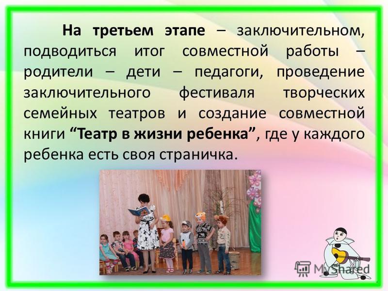 На третьем этапе – заключительном, подводиться итог совместной работы – родители – дети – педагоги, проведение заключительного фестиваля творческих семейных театров и создание совместной книги Театр в жизни ребенка, где у каждого ребенка есть своя ст