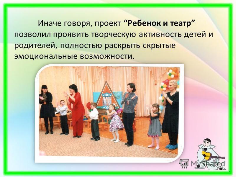 Иначе говоря, проект Ребенок и театр позволил проявить творческую активность детей и родителей, полностью раскрыть скрытые эмоциональные возможности.