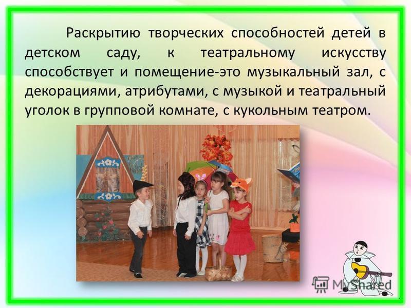 Раскрытию творческих способностей детей в детском саду, к театральному искусству способствует и помещение-это музыкальный зал, с декорациями, атрибутами, с музыкой и театральный уголок в групповой комнате, с кукольным театром.