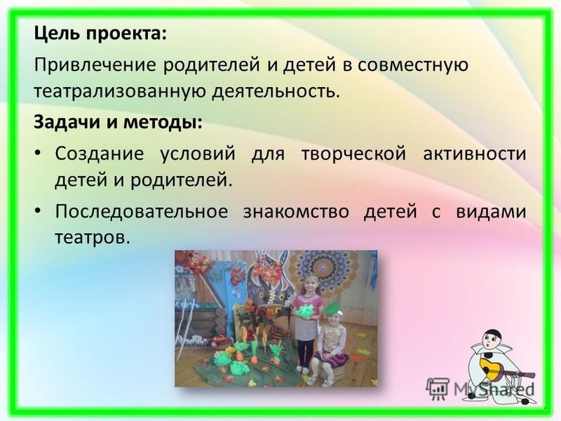 Цель проекта: Привлечение родителей и детей в совместную театрализованную деятельность. Задачи и методы: Создание условий для творческой активности детей и родителей. Последовательное знакомство детей с видами театров.