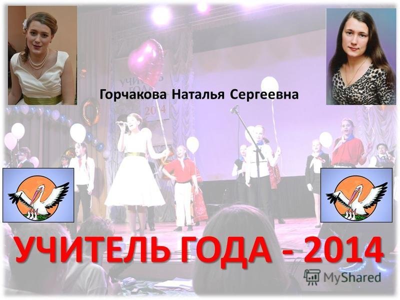 Горчакова Наталья Сергеевна УЧИТЕЛЬ ГОДА - 2014