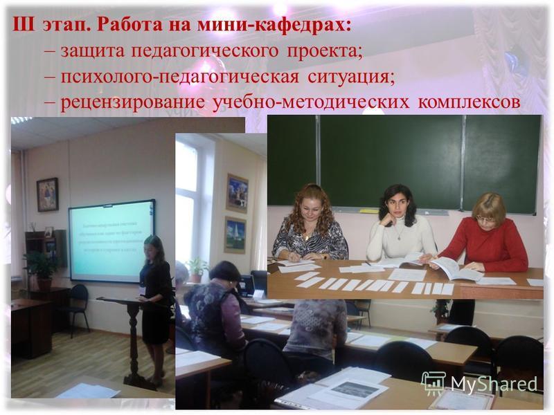 III этап. Работа на мини-кафедрах: – защита педагогического проекта; – психолого-педагогическая ситуация; – рецензирование учебно-методических комплексов
