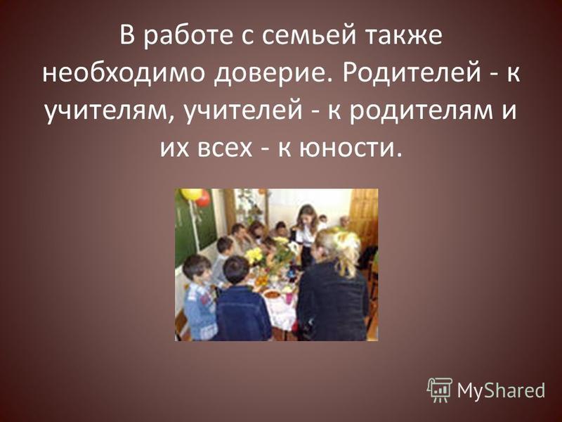 В работе с семьей также необходимо доверие. Родителей - к учителям, учителей - к родителям и их всех - к юности.