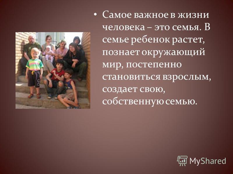 Самое важное в жизни человека – это семья. В семье ребенок растет, познает окружающий мир, постепенно становиться взрослым, создает свою, собственную семью.
