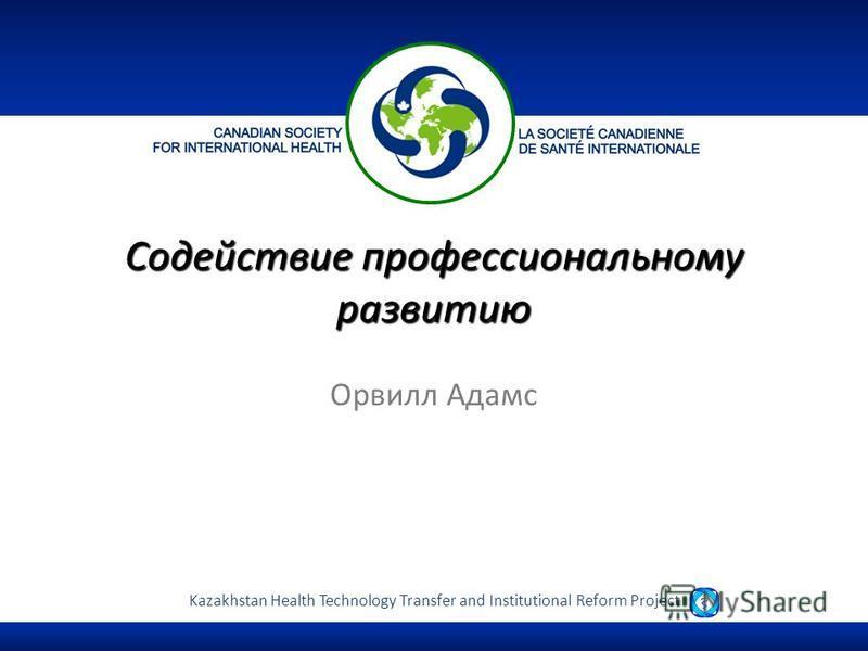 Kazakhstan Health Technology Transfer and Institutional Reform Project Орвилл Адамс Содействие профессиональному развитию