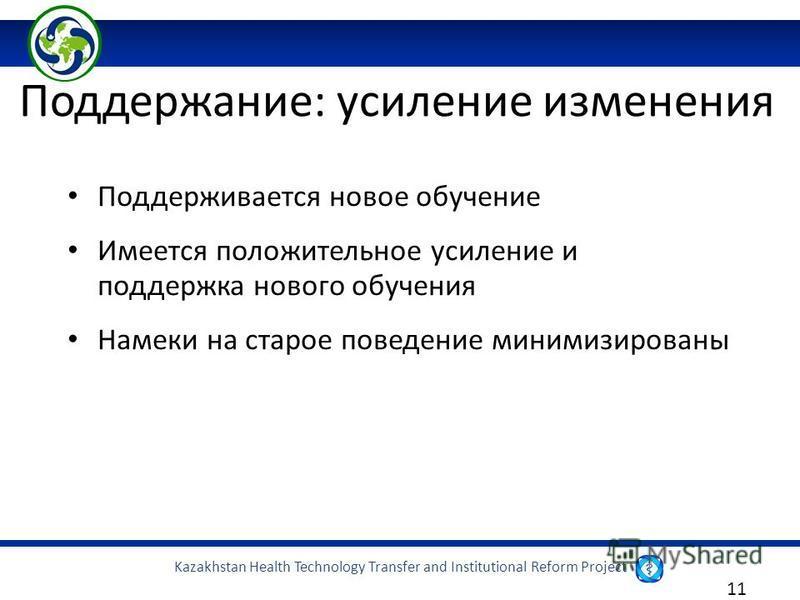Kazakhstan Health Technology Transfer and Institutional Reform Project 11 Поддерживается новое обучение Имеется положительное усиление и поддержка нового обучения Намеки на старое поведение минимизированы Поддержание: усиление изменения