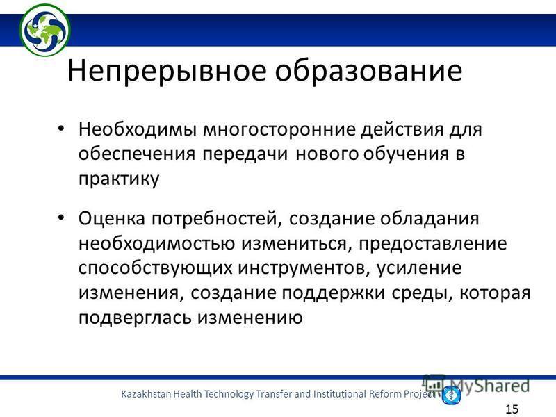 Kazakhstan Health Technology Transfer and Institutional Reform Project 15 Необходимы многосторонние действия для обеспечения передачи нового обучения в практику Оценка потребностей, создание обладания необходимостью измениться, предоставление способс