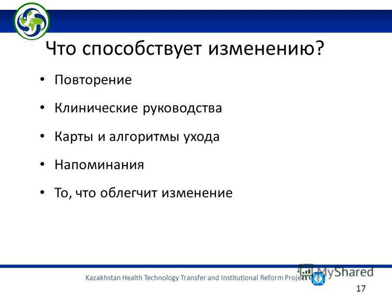 Kazakhstan Health Technology Transfer and Institutional Reform Project 17 Повторение Клинические руководства Карты и алгоритмы ухода Напоминания То, что облегчит изменение Что способствует изменению?