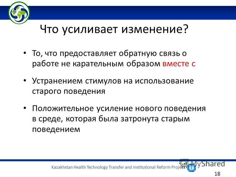 Kazakhstan Health Technology Transfer and Institutional Reform Project 18 То, что предоставляет обратную связь о работе не карательным образом вместе с Устранением стимулов на использование старого поведения Положительное усиление нового поведения в