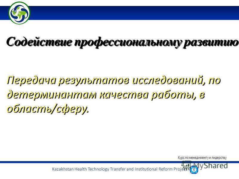 Kazakhstan Health Technology Transfer and Institutional Reform Project Содействие профессиональному развитию Передача результатов исследований, по детерминантам качества работы, в область/сферу. Курс по менеджменту и лидерству