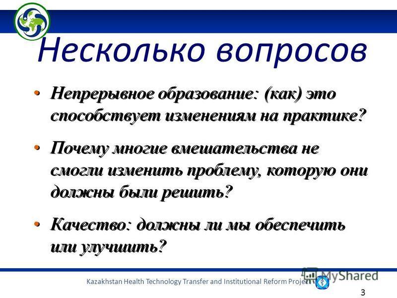 Kazakhstan Health Technology Transfer and Institutional Reform Project 3 Несколько вопросов Непрерывное образование: (как) это способствует изменениям на практике? Почему многие вмешательства не смогли изменить проблему, которую они должны были решит