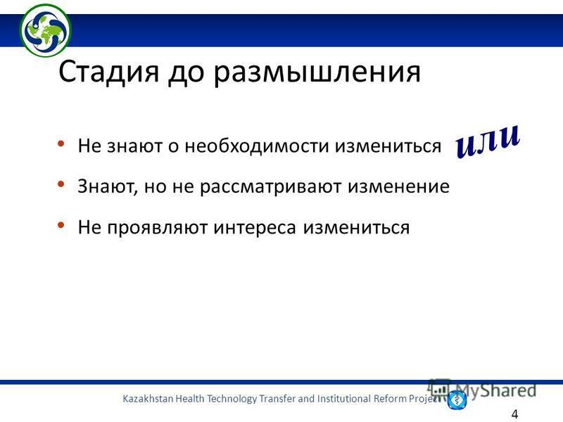 Kazakhstan Health Technology Transfer and Institutional Reform Project 4 Не знают о необходимости измениться Знают, но не рассматривают изменение Не проявляют интереса измениться Стадия до размышления или