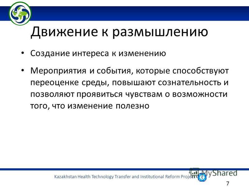 Kazakhstan Health Technology Transfer and Institutional Reform Project 7 Создание интереса к изменению Мероприятия и события, которые способствуют переоценке среды, повышают сознательность и позволяют проявиться чувствам о возможности того, что измен