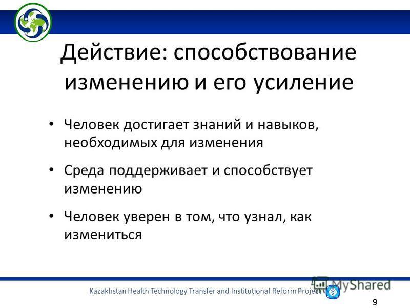 Kazakhstan Health Technology Transfer and Institutional Reform Project 9 Человек достигает знаний и навыков, необходимых для изменения Среда поддерживает и способствует изменению Человек уверен в том, что узнал, как измениться Действие: способствован