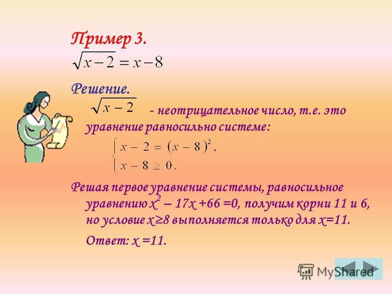 Пример 3. Решение. - неотрицательное число, т.е. это уравнение равносильно системе: Решая первое уравнение системы, равносильное уравнению х 2 – 17 х +66 =0, получим корни 11 и 6, но условие х 8 выполняется только для х=11. Ответ: х =11.