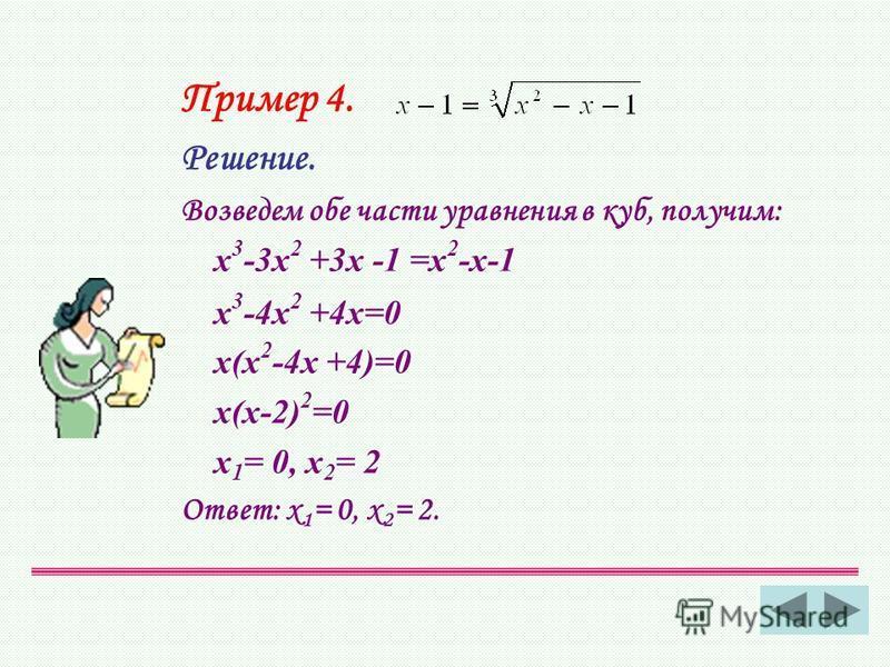 Пример 4. Решение. Возведем обе части уравнения в куб, получим: х 3 -3 х 2 +3 х -1 =х 2 -х-1 х 3 -4 х 2 +4 х=0 х(х 2 -4 х +4)=0 х(х-2) 2 =0 х 1 = 0, х 2 = 2 Ответ: х 1 = 0, х 2 = 2.