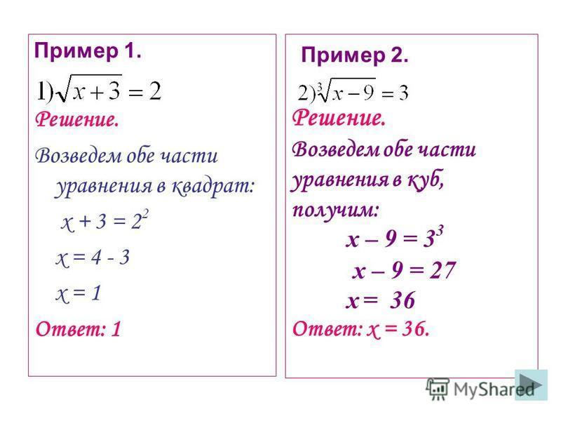 Решение. Возведем обе части уравнения в куб, получим: х – 9 = 3 3 х – 9 = 27 х = 36 Ответ: х = 36. Пример 1. Решение. Возведем обе части уравнения в квадрат: х + 3 = 2 2 х = 4 - 3 х = 1 Ответ: 1 Пример 2.
